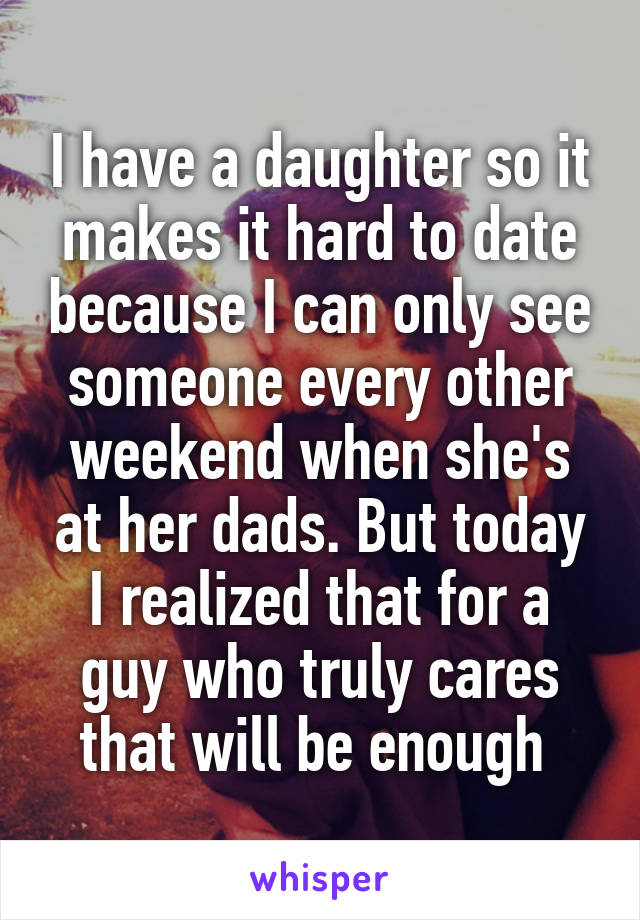 I have a daughter so it makes it hard to date because I can only see someone every other weekend when she's at her dads. But today I realized that for a guy who truly cares that will be enough
