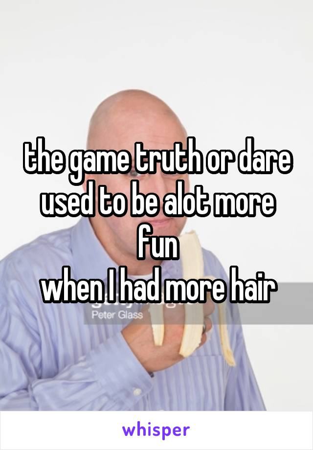 the game truth or dare used to be alot more fun when I had more hair