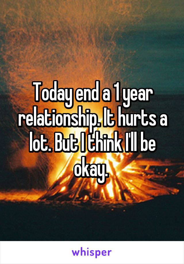Today end a 1 year relationship. It hurts a lot. But I think I'll be okay.