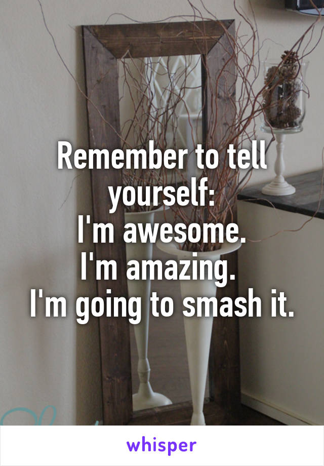 Remember to tell yourself: I'm awesome. I'm amazing.  I'm going to smash it.