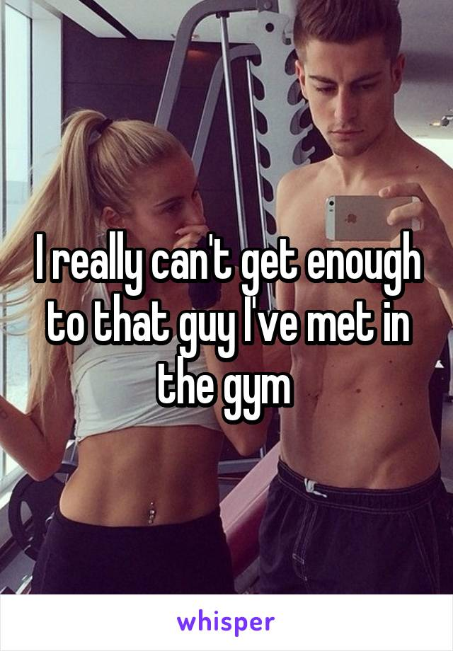 I really can't get enough to that guy I've met in the gym