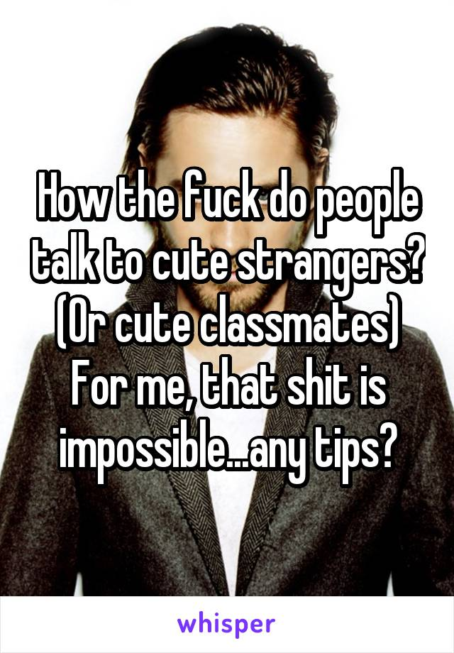 How the fuck do people talk to cute strangers? (Or cute classmates) For me, that shit is impossible...any tips?