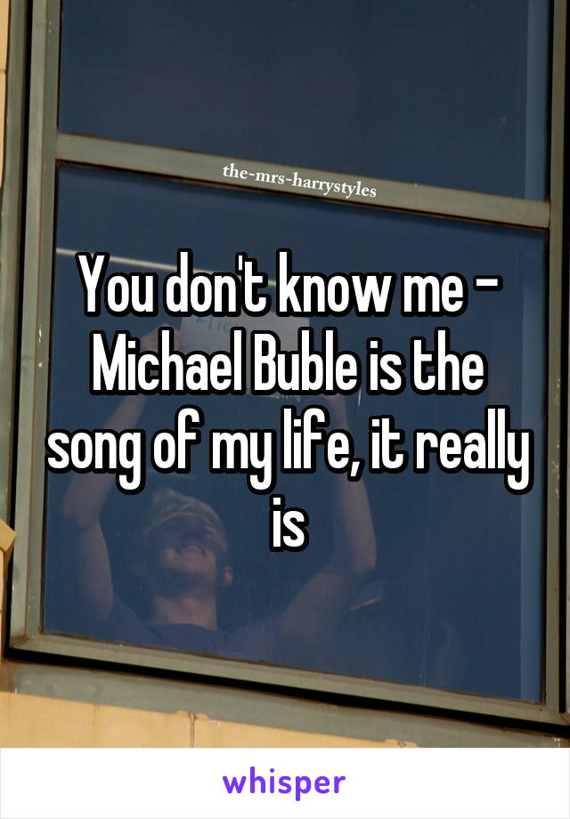 You don't know me - Michael Buble is the song of my life, it really is