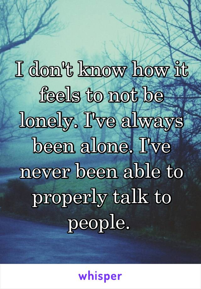 I don't know how it feels to not be lonely. I've always been alone. I've never been able to properly talk to people.