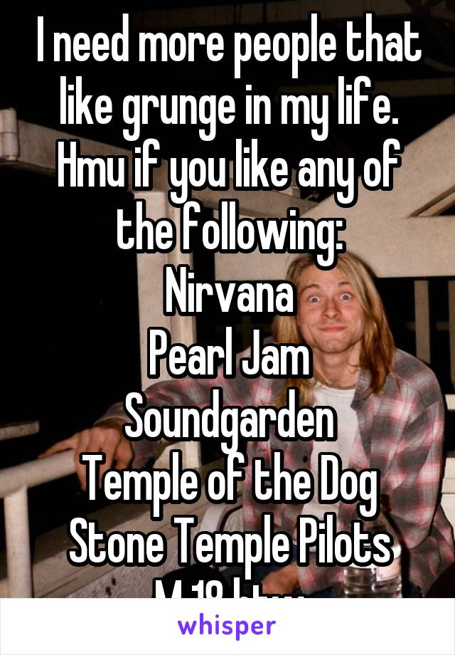 I need more people that like grunge in my life. Hmu if you like any of the following: Nirvana Pearl Jam Soundgarden Temple of the Dog Stone Temple Pilots M 18 btw