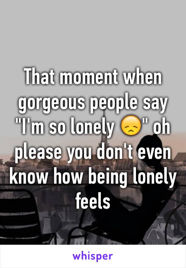 "That moment when gorgeous people say ""I'm so lonely 😞"" oh please you don't even know how being lonely feels"