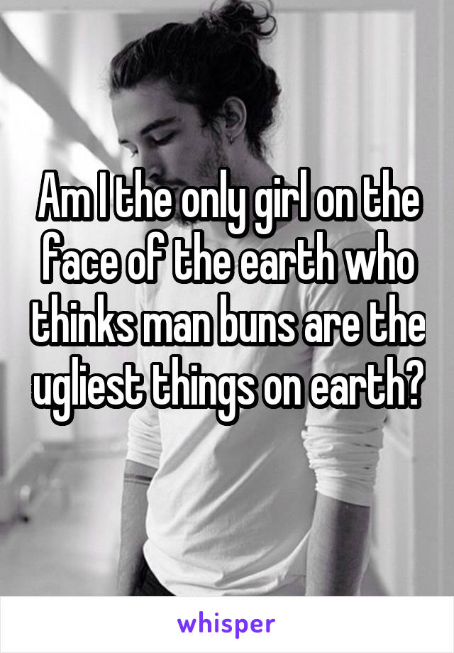 Am I the only girl on the face of the earth who thinks man buns are the ugliest things on earth?