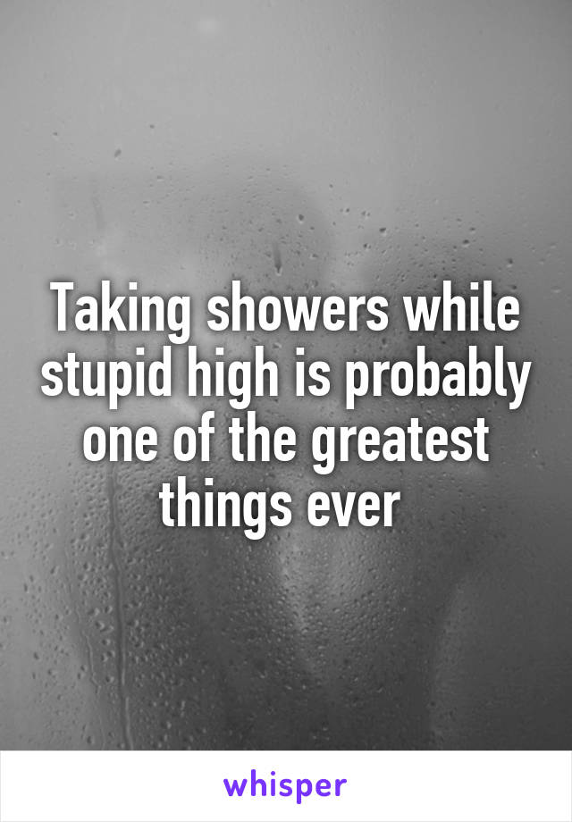 Taking showers while stupid high is probably one of the greatest things ever