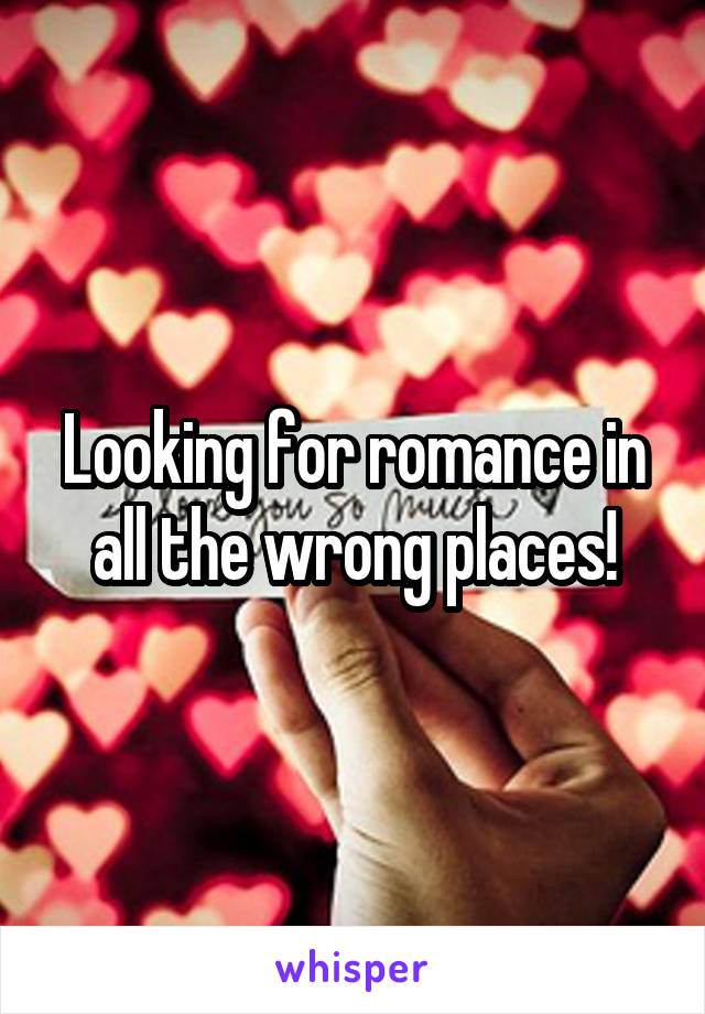 Looking for romance in all the wrong places!