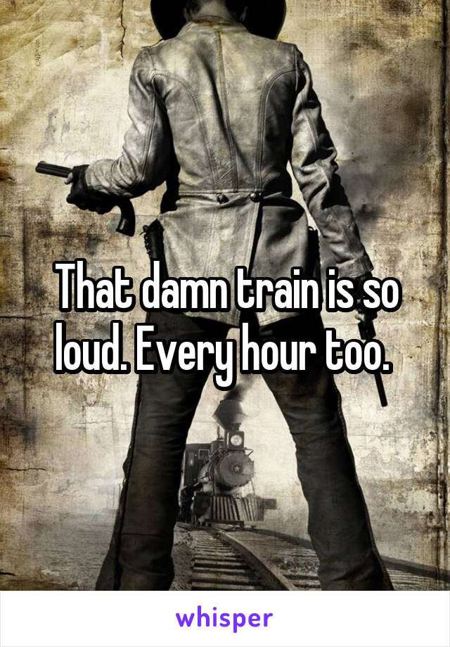 That damn train is so loud. Every hour too.