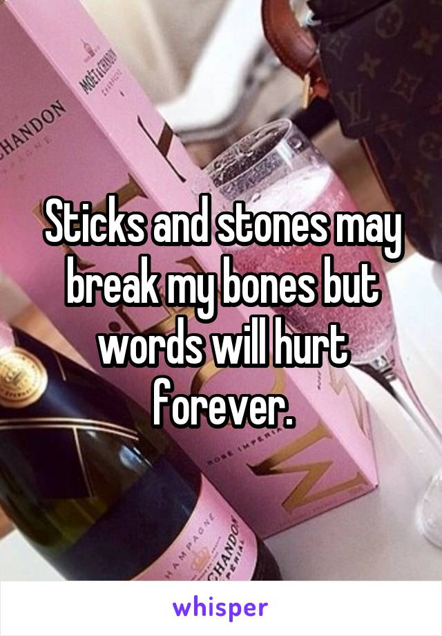 Sticks and stones may break my bones but words will hurt forever.
