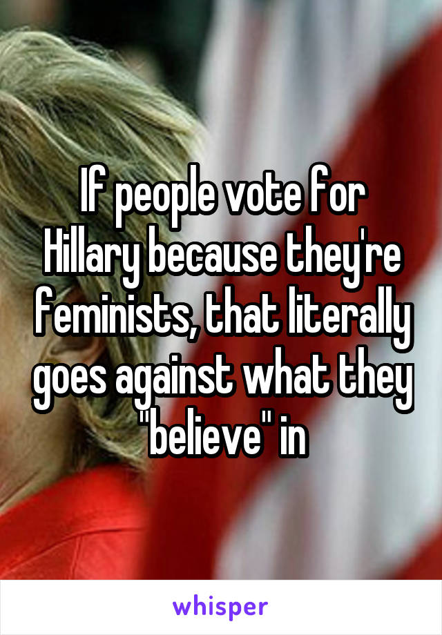 "If people vote for Hillary because they're feminists, that literally goes against what they ""believe"" in"