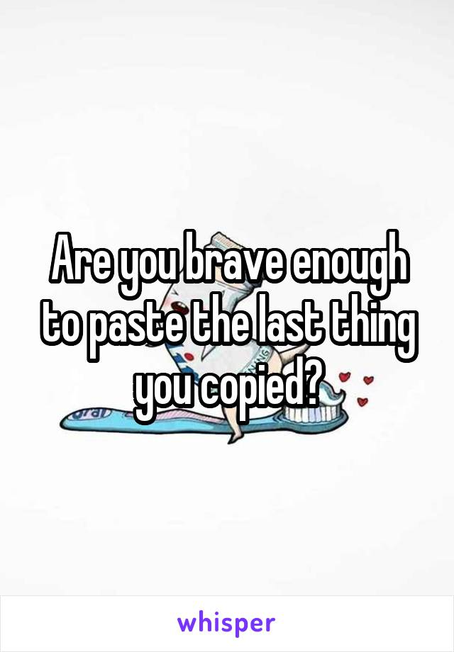 Are you brave enough to paste the last thing you copied?