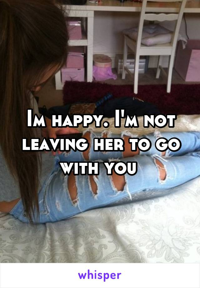 Im happy. I'm not leaving her to go with you