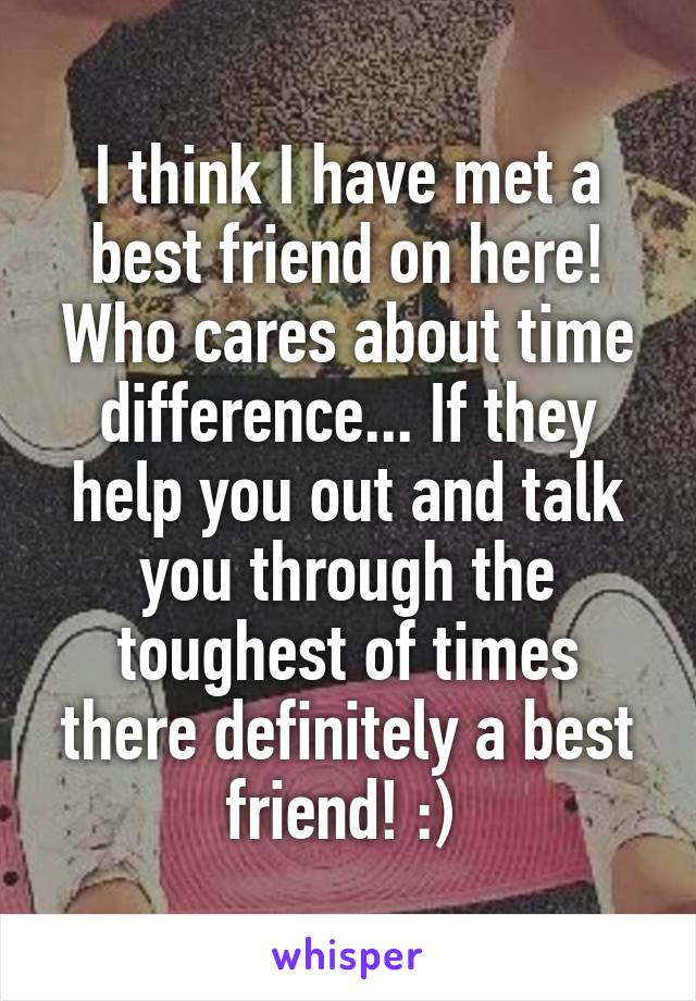 I think I have met a best friend on here! Who cares about time difference... If they help you out and talk you through the toughest of times there definitely a best friend! :)