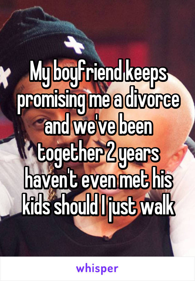 My boyfriend keeps promising me a divorce and we've been together 2 years haven't even met his kids should I just walk