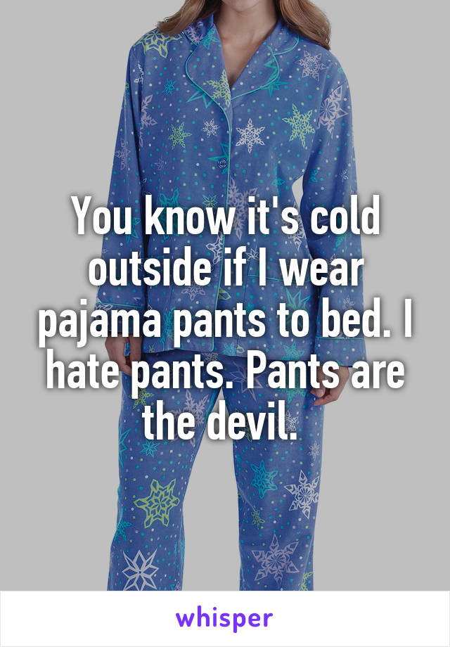 You know it's cold outside if I wear pajama pants to bed. I hate pants. Pants are the devil.