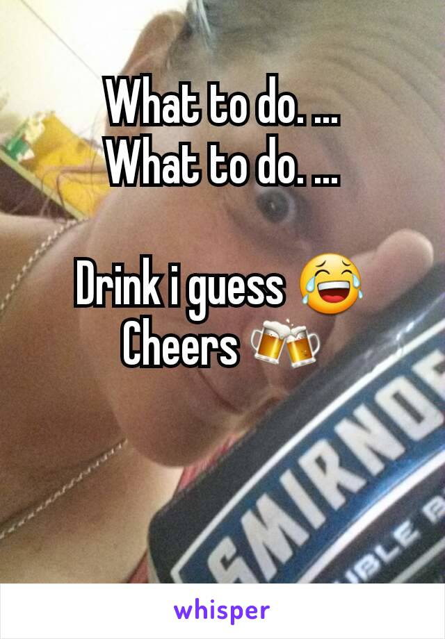 What to do. ... What to do. ...  Drink i guess 😂 Cheers 🍻