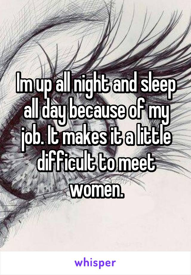 Im up all night and sleep all day because of my job. It makes it a little difficult to meet women.