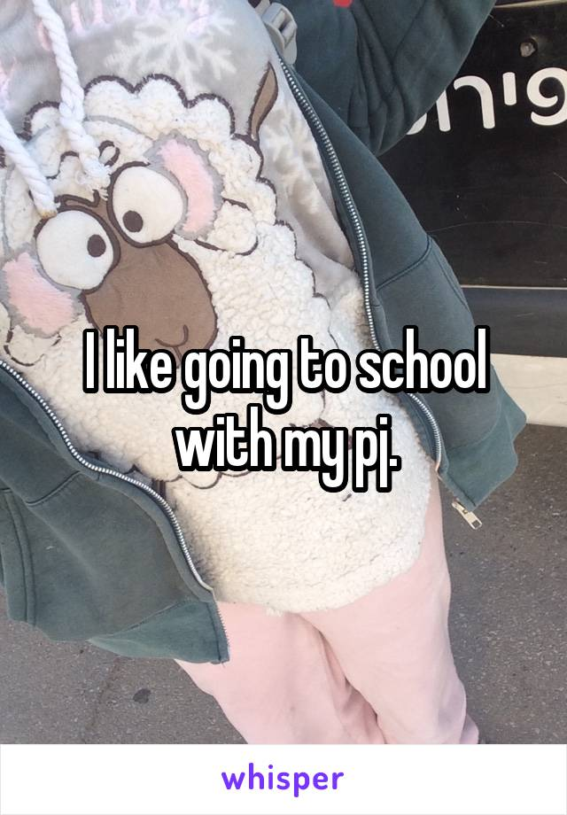 I like going to school with my pj.