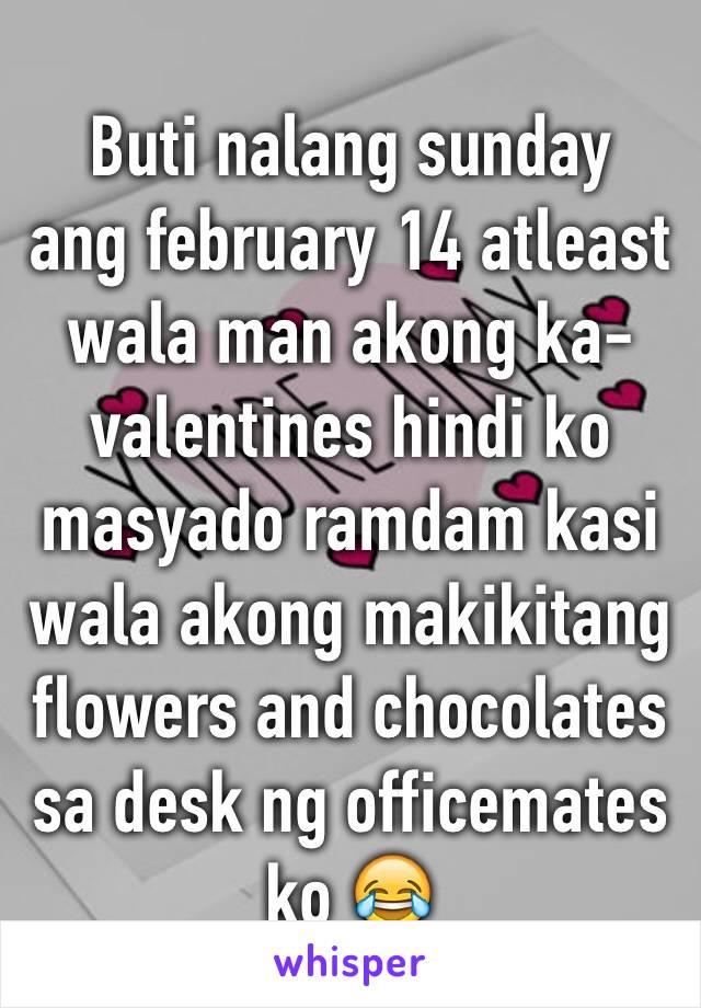 Buti nalang sunday  ang february 14 atleast wala man akong ka-valentines hindi ko masyado ramdam kasi wala akong makikitang flowers and chocolates sa desk ng officemates ko 😂