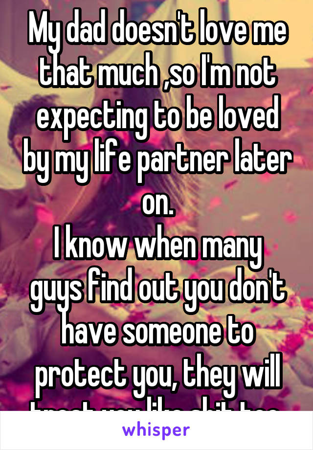 My dad doesn't love me that much ,so I'm not expecting to be loved by my life partner later on. I know when many guys find out you don't have someone to protect you, they will treat you like shit too