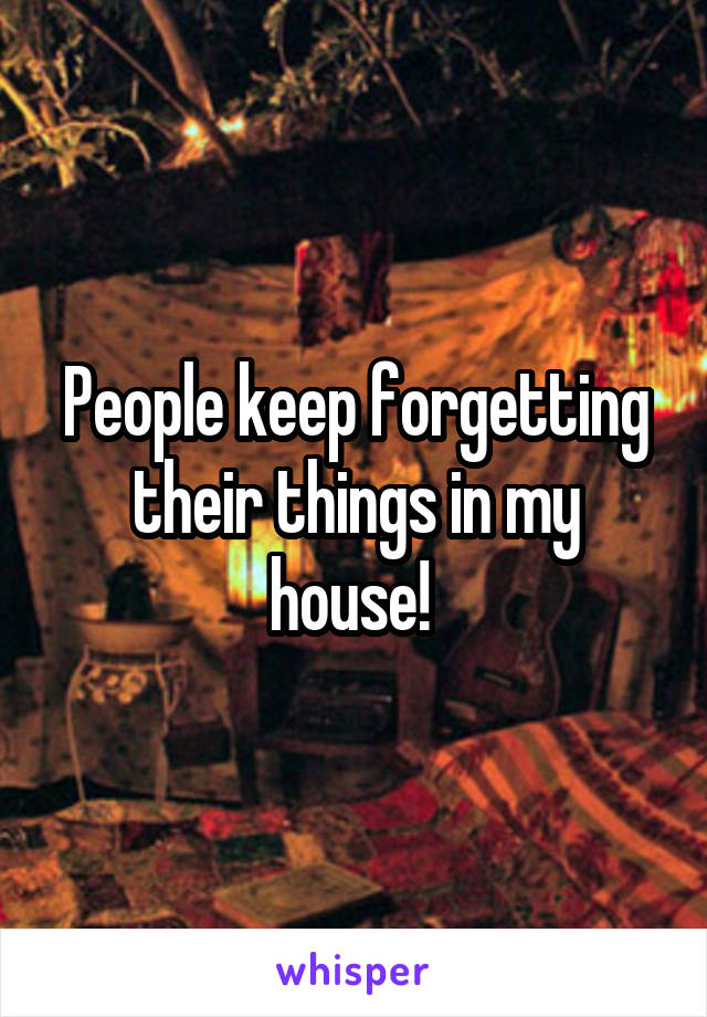 People keep forgetting their things in my house!