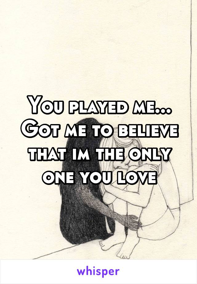 You played me... Got me to believe that im the only one you love