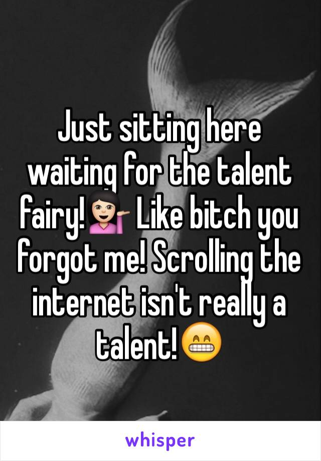 Just sitting here waiting for the talent fairy!💁🏻 Like bitch you forgot me! Scrolling the internet isn't really a talent!😁