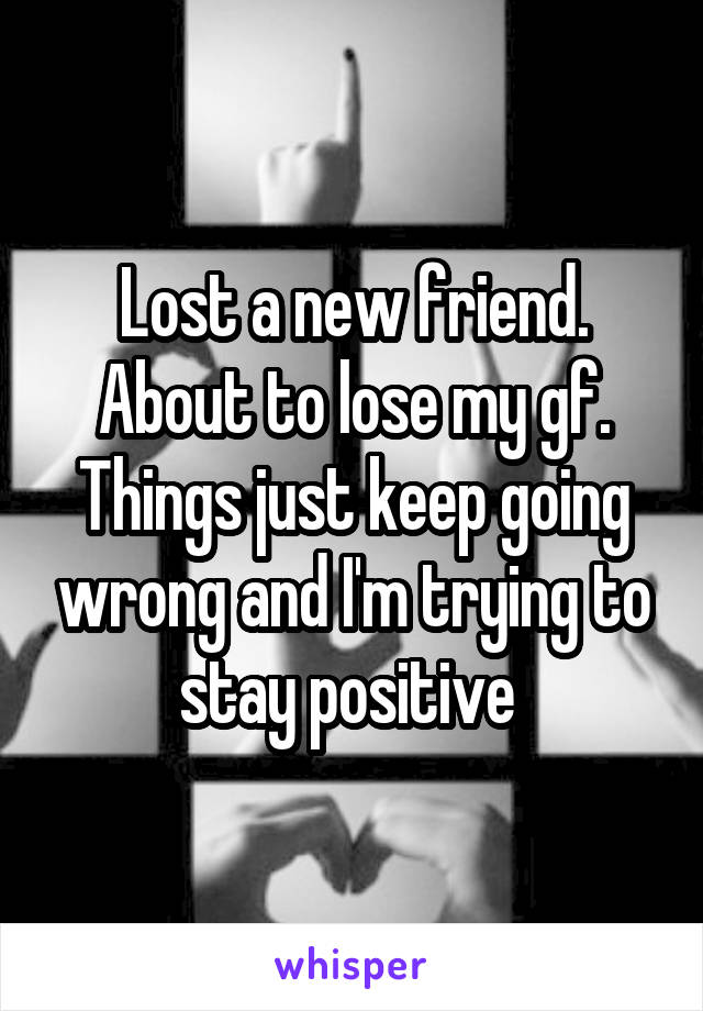 Lost a new friend. About to lose my gf. Things just keep going wrong and I'm trying to stay positive