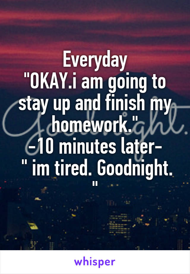 "Everyday ""OKAY.i am going to stay up and finish my homework."" -10 minutes later-  "" im tired. Goodnight. """