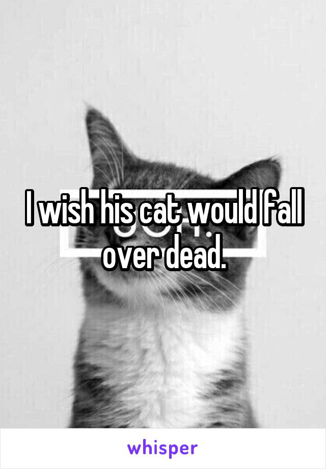 I wish his cat would fall over dead.
