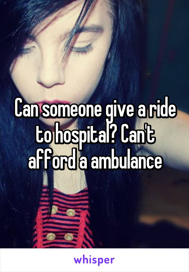 Can someone give a ride to hospital? Can't afford a ambulance