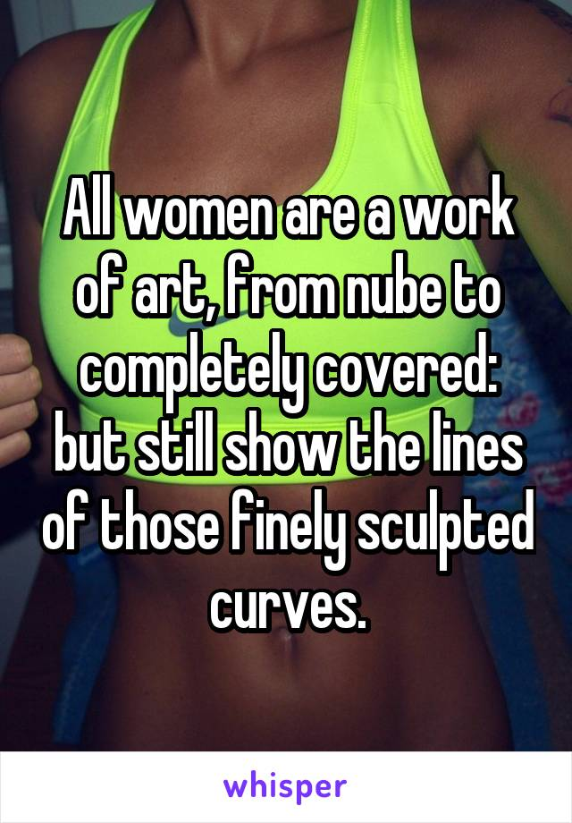 All women are a work of art, from nube to completely covered: but still show the lines of those finely sculpted curves.