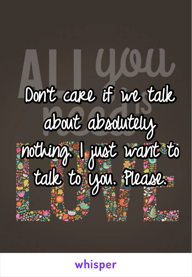 Don't care if we talk about absolutely nothing. I just want to talk to you. Please.
