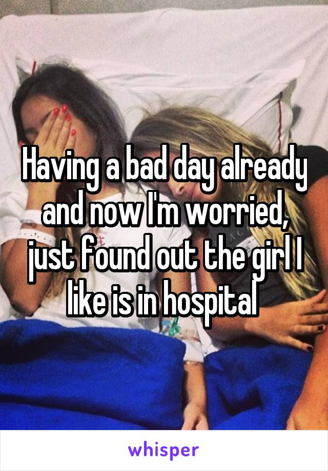 Having a bad day already and now I'm worried, just found out the girl I like is in hospital