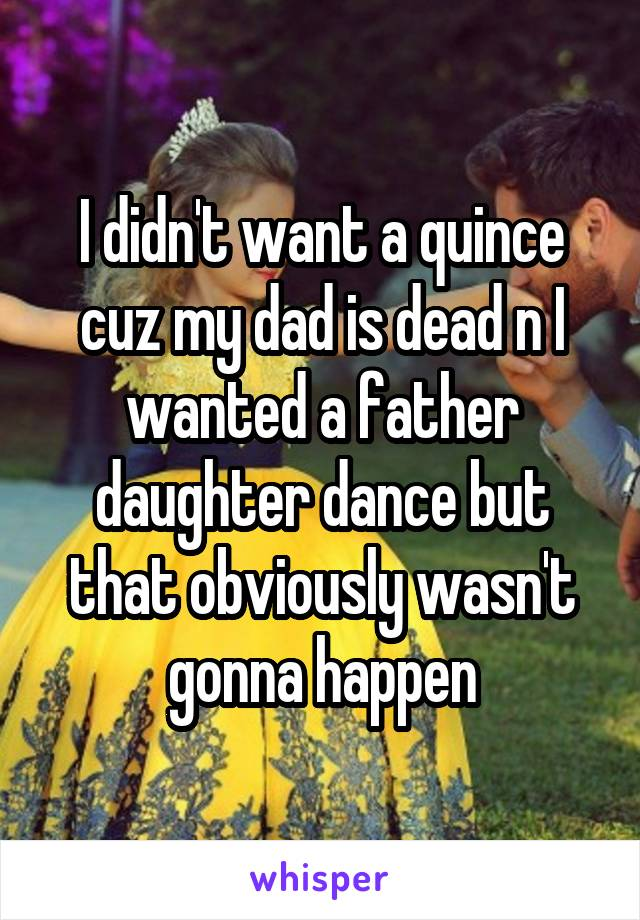 I didn't want a quince cuz my dad is dead n I wanted a father daughter dance but that obviously wasn't gonna happen