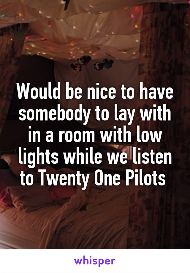 Would be nice to have somebody to lay with in a room with low lights while we listen to Twenty One Pilots