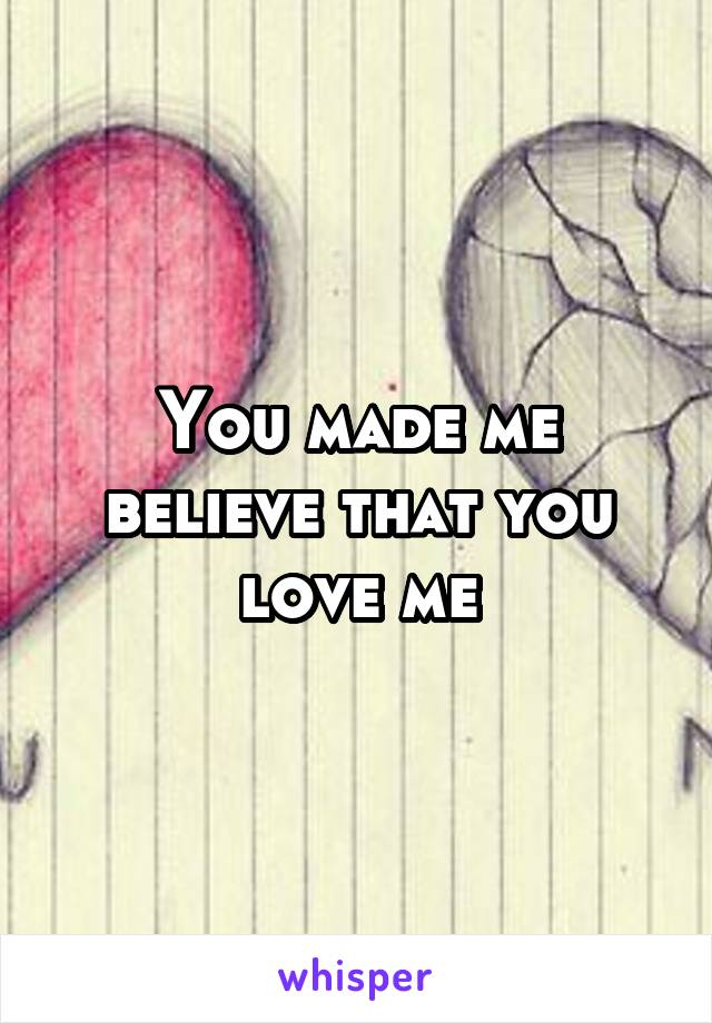 You made me believe that you love me