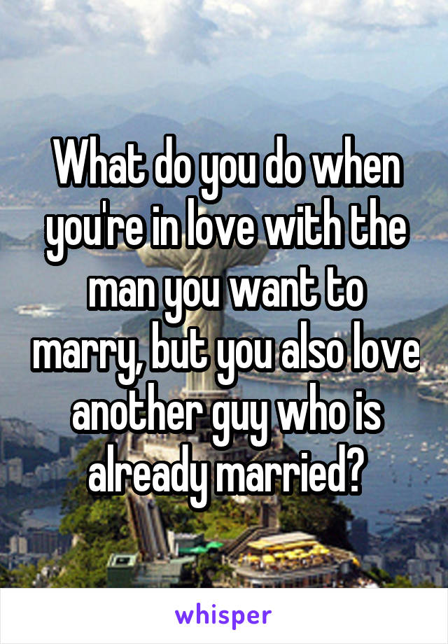 What do you do when you're in love with the man you want to marry, but you also love another guy who is already married?