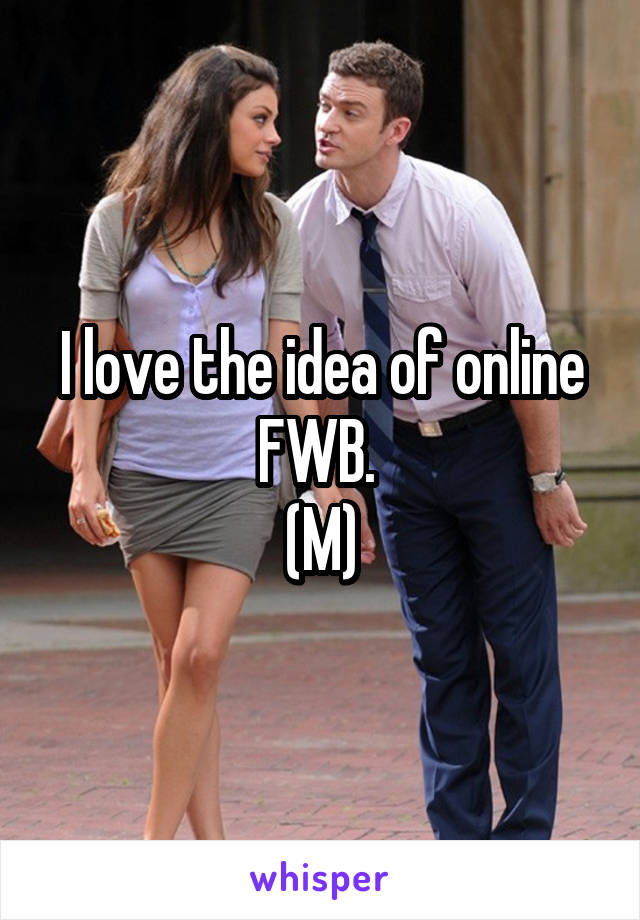 I love the idea of online FWB.  (M)