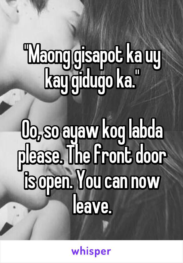 """""""Maong gisapot ka uy kay gidugo ka.""""  Oo, so ayaw kog labda please. The front door is open. You can now leave."""