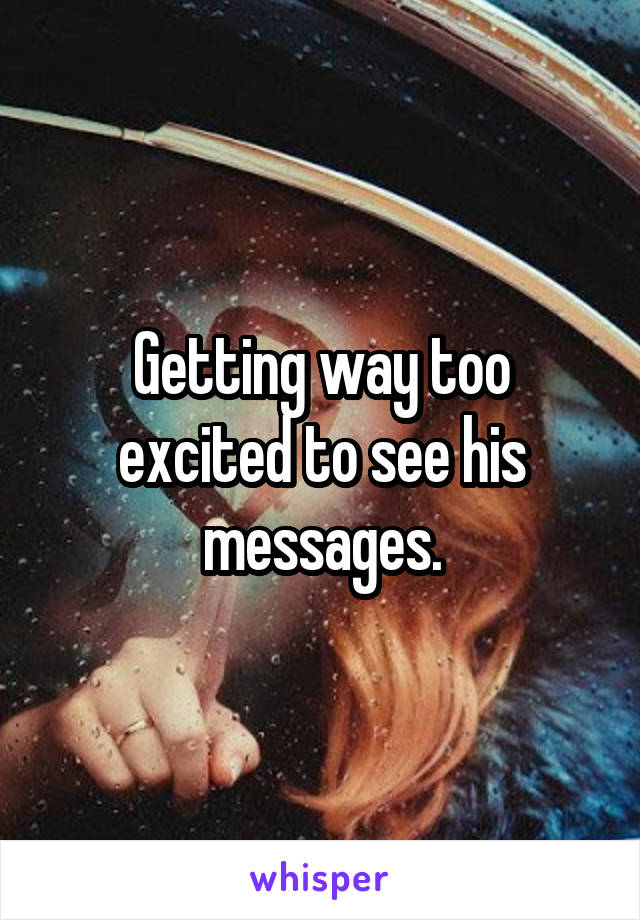 Getting way too excited to see his messages.