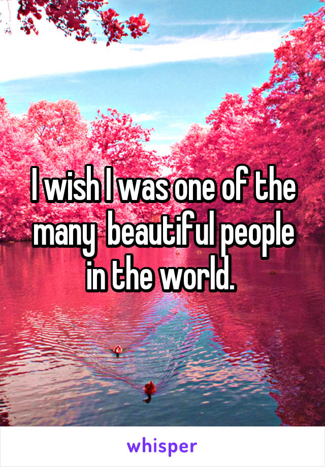 I wish I was one of the many  beautiful people in the world.