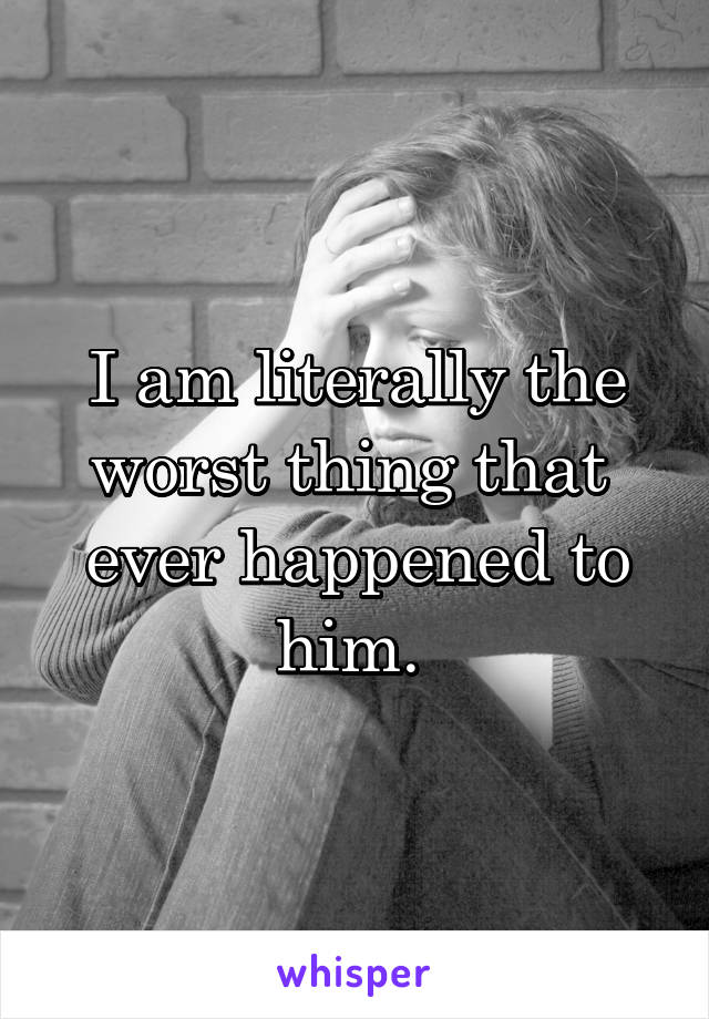 I am literally the worst thing that  ever happened to him.