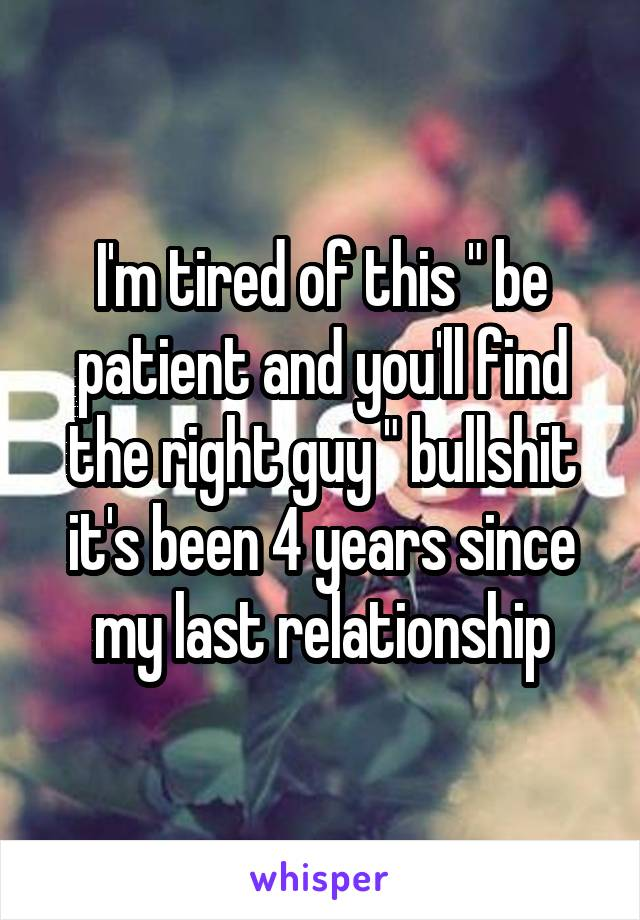 "I'm tired of this "" be patient and you'll find the right guy "" bullshit it's been 4 years since my last relationship"