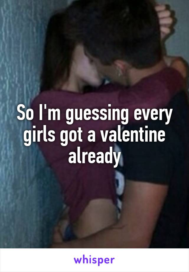 So I'm guessing every girls got a valentine already