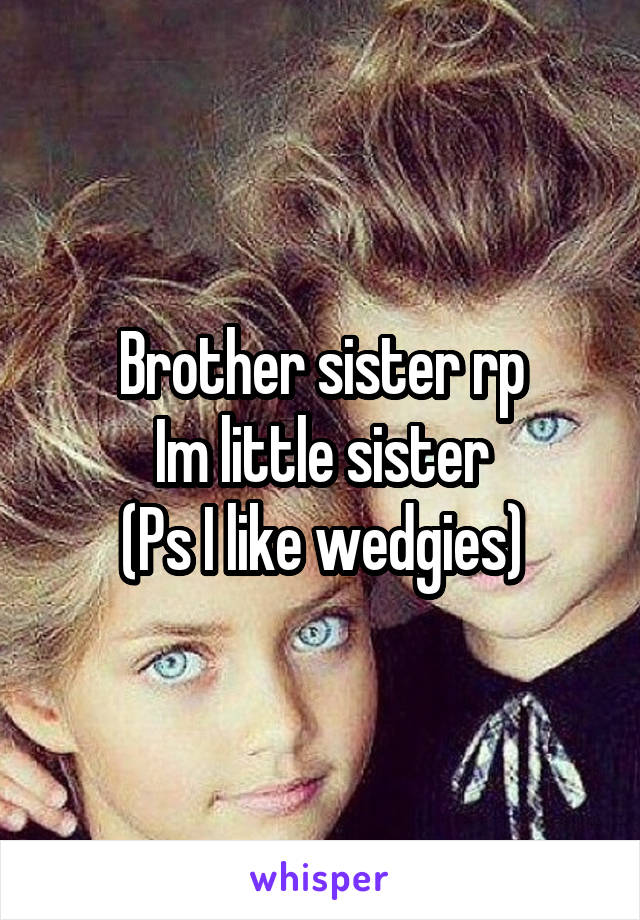 Brother sister rp Im little sister (Ps I like wedgies)