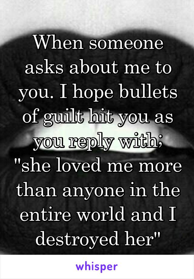 """When someone asks about me to you. I hope bullets of guilt hit you as you reply with; """"she loved me more than anyone in the entire world and I destroyed her"""""""