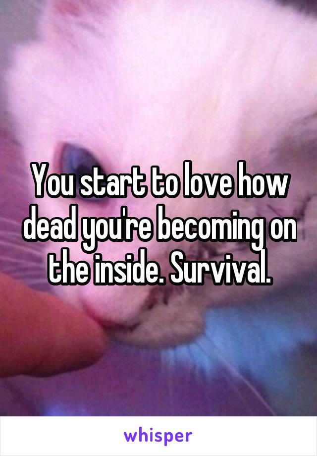 You start to love how dead you're becoming on the inside. Survival.